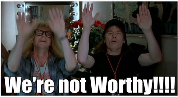 We're not worthy!!!